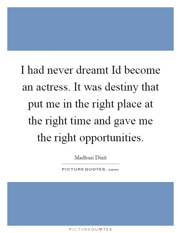 I had never dreamt Id become an actress. It was destiny that put me in the right place at the right time and gave me the right opportunities Picture Quote #1