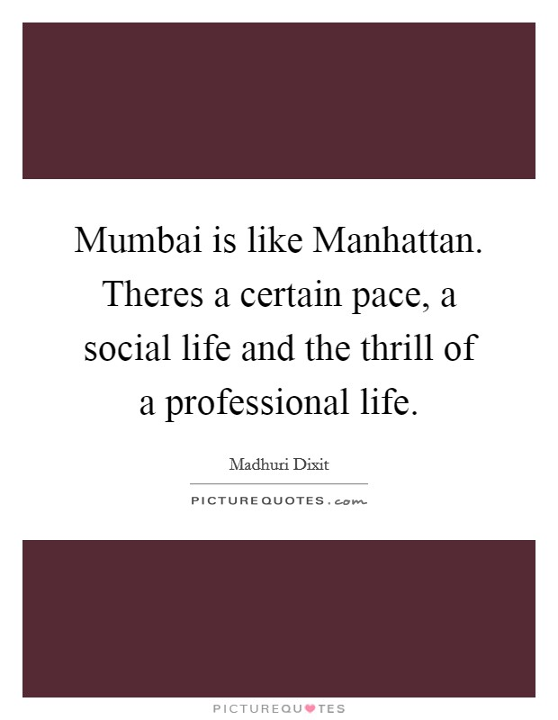 Mumbai is like Manhattan. Theres a certain pace, a social life and the thrill of a professional life Picture Quote #1