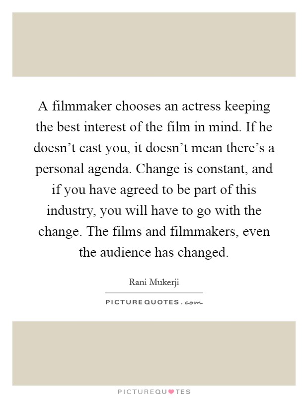 A filmmaker chooses an actress keeping the best interest of the film in mind. If he doesn't cast you, it doesn't mean there's a personal agenda. Change is constant, and if you have agreed to be part of this industry, you will have to go with the change. The films and filmmakers, even the audience has changed Picture Quote #1