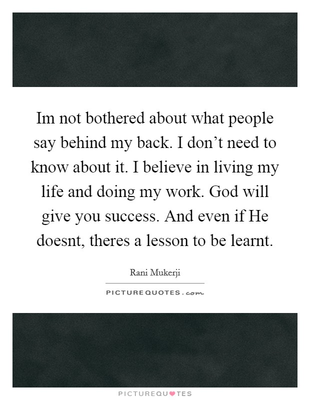 Im not bothered about what people say behind my back. I don't need to know about it. I believe in living my life and doing my work. God will give you success. And even if He doesnt, theres a lesson to be learnt Picture Quote #1