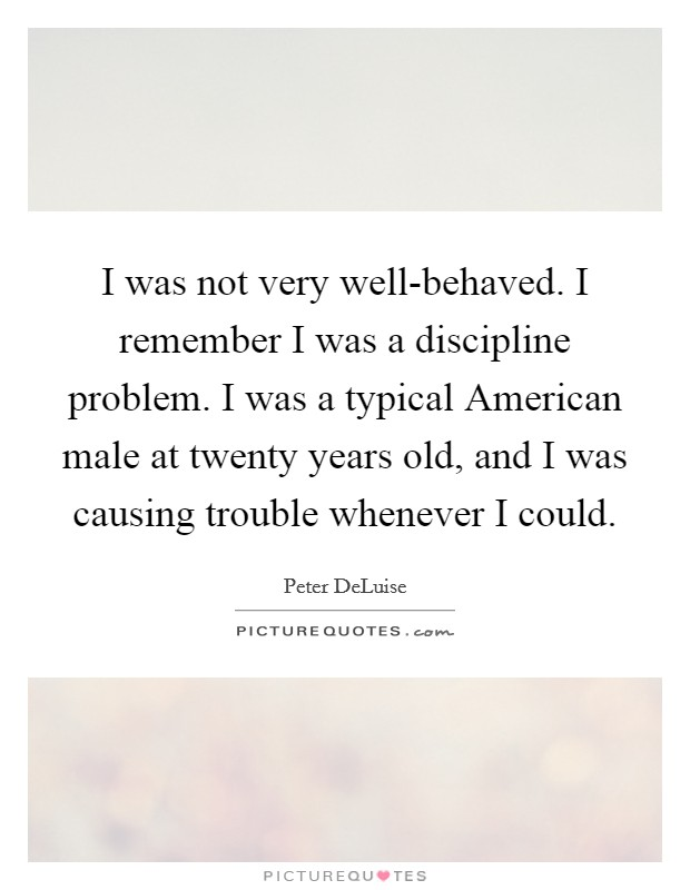 I was not very well-behaved. I remember I was a discipline problem. I was a typical American male at twenty years old, and I was causing trouble whenever I could Picture Quote #1