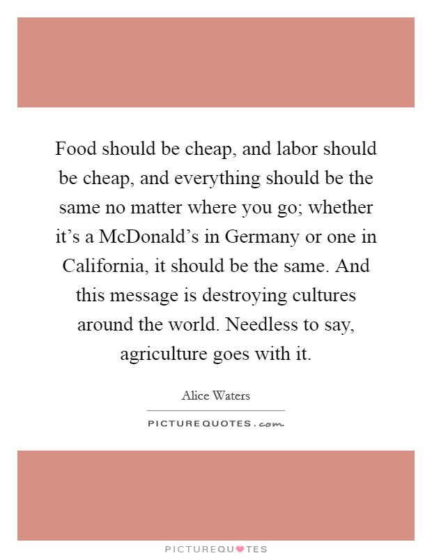 Food should be cheap, and labor should be cheap, and everything should be the same no matter where you go; whether it's a McDonald's in Germany or one in California, it should be the same. And this message is destroying cultures around the world. Needless to say, agriculture goes with it Picture Quote #1