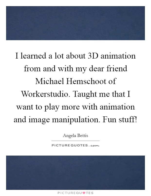 I learned a lot about 3D animation from and with my dear friend Michael Hemschoot of Workerstudio. Taught me that I want to play more with animation and image manipulation. Fun stuff! Picture Quote #1