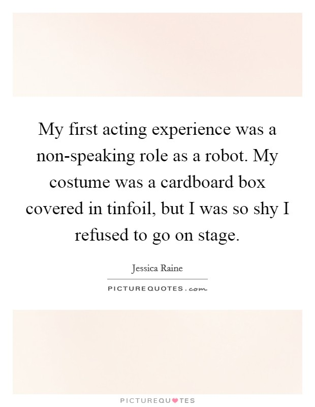 My first acting experience was a non-speaking role as a robot. My costume was a cardboard box covered in tinfoil, but I was so shy I refused to go on stage Picture Quote #1