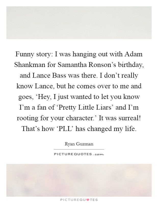 Funny story: I was hanging out with Adam Shankman for Samantha Ronson's birthday, and Lance Bass was there. I don't really know Lance, but he comes over to me and goes, 'Hey, I just wanted to let you know I'm a fan of 'Pretty Little Liars' and I'm rooting for your character.' It was surreal! That's how 'PLL' has changed my life Picture Quote #1