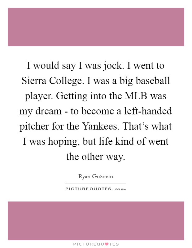 I would say I was jock. I went to Sierra College. I was a big baseball player. Getting into the MLB was my dream - to become a left-handed pitcher for the Yankees. That's what I was hoping, but life kind of went the other way Picture Quote #1
