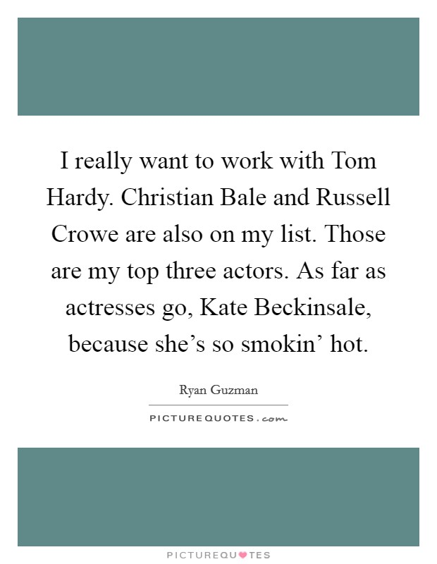 I really want to work with Tom Hardy. Christian Bale and Russell Crowe are also on my list. Those are my top three actors. As far as actresses go, Kate Beckinsale, because she's so smokin' hot Picture Quote #1