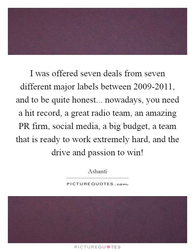 I was offered seven deals from seven different major labels between 2009-2011, and to be quite honest... nowadays, you need a hit record, a great radio team, an amazing PR firm, social media, a big budget, a team that is ready to work extremely hard, and the drive and passion to win! Picture Quote #1