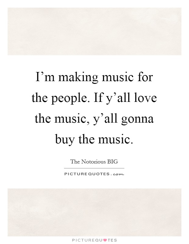 I'm making music for the people. If y'all love the music, y'all gonna buy the music Picture Quote #1