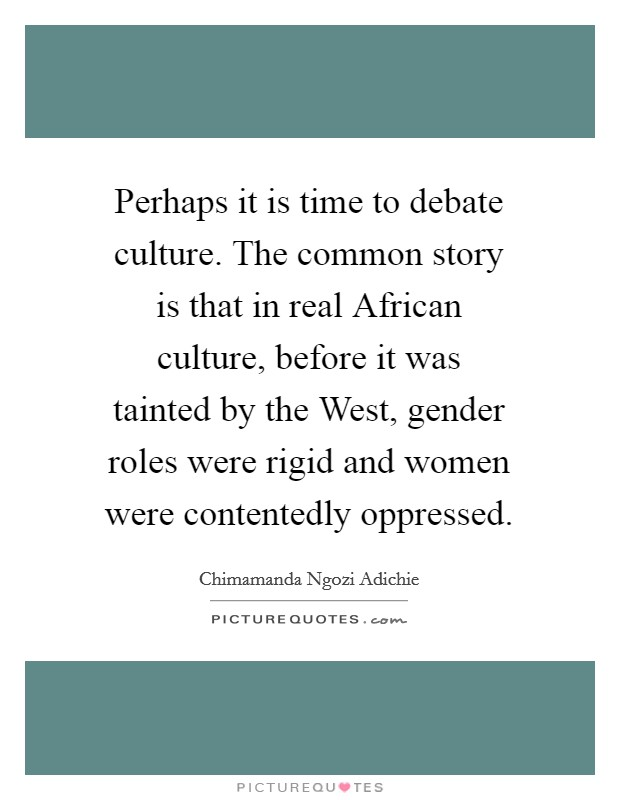 Perhaps it is time to debate culture. The common story is that in real African culture, before it was tainted by the West, gender roles were rigid and women were contentedly oppressed Picture Quote #1