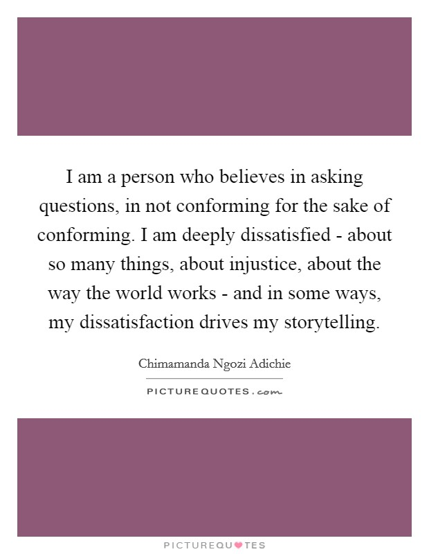 I am a person who believes in asking questions, in not conforming for the sake of conforming. I am deeply dissatisfied - about so many things, about injustice, about the way the world works - and in some ways, my dissatisfaction drives my storytelling Picture Quote #1