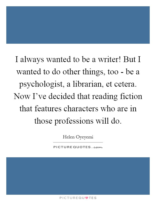 I always wanted to be a writer! But I wanted to do other things, too - be a psychologist, a librarian, et cetera. Now I've decided that reading fiction that features characters who are in those professions will do Picture Quote #1