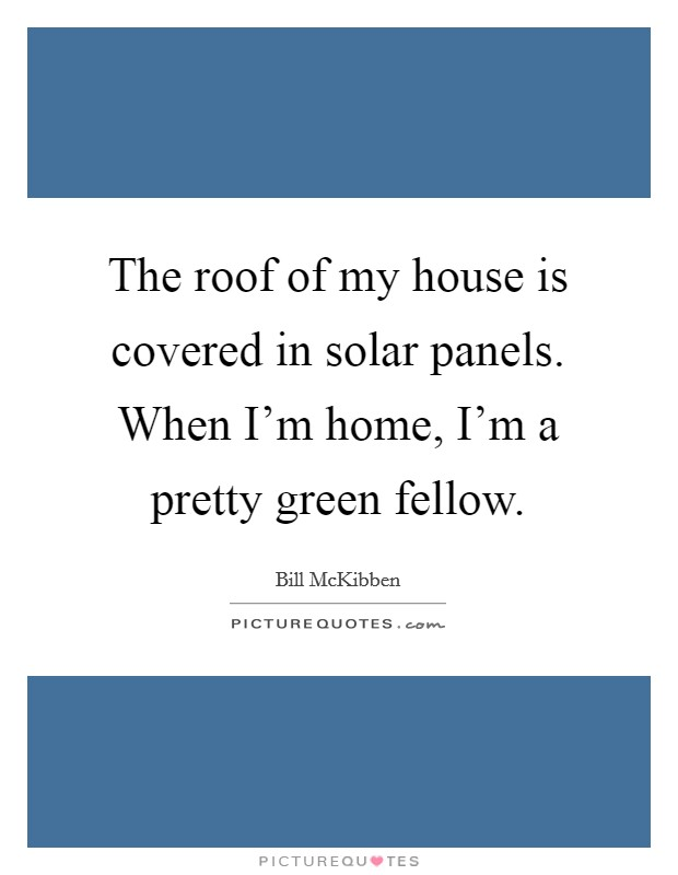 The roof of my house is covered in solar panels. When I'm home, I'm a pretty green fellow Picture Quote #1