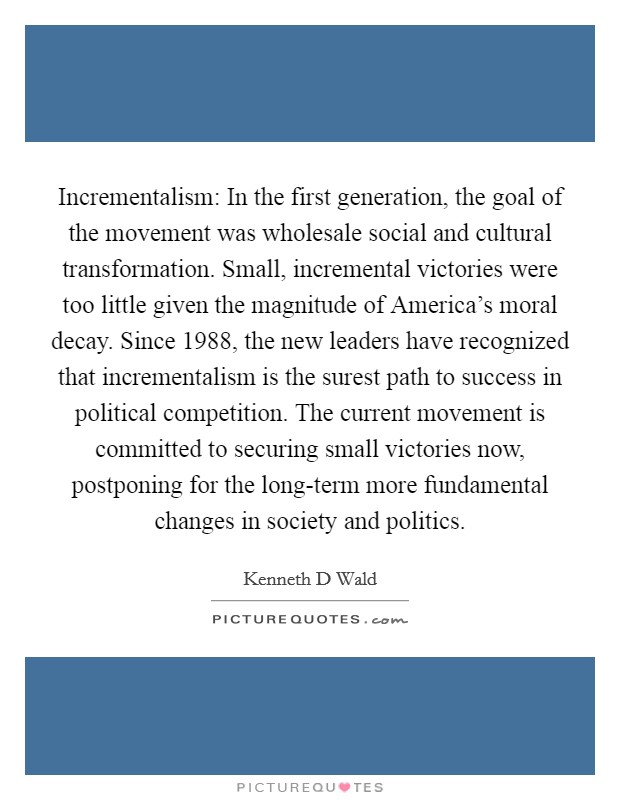 Incrementalism: In the first generation, the goal of the movement was wholesale social and cultural transformation. Small, incremental victories were too little given the magnitude of America's moral decay. Since 1988, the new leaders have recognized that incrementalism is the surest path to success in political competition. The current movement is committed to securing small victories now, postponing for the long-term more fundamental changes in society and politics Picture Quote #1