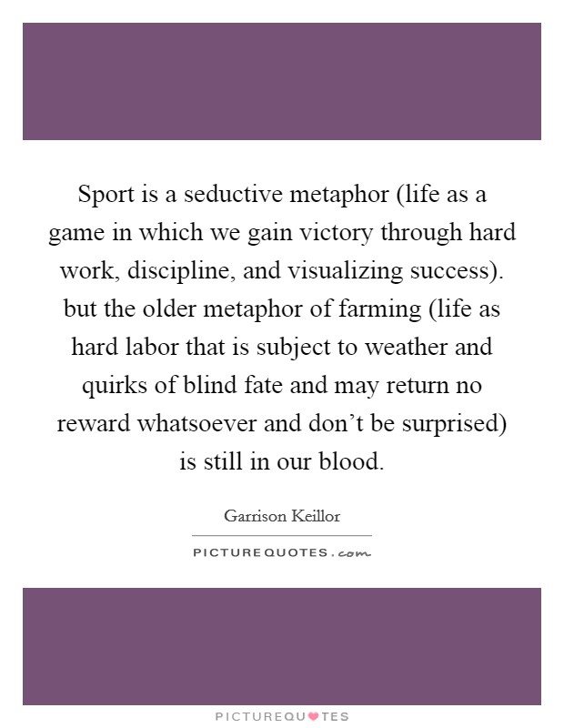 Sport is a seductive metaphor (life as a game in which we gain victory through hard work, discipline, and visualizing success). but the older metaphor of farming (life as hard labor that is subject to weather and quirks of blind fate and may return no reward whatsoever and don't be surprised) is still in our blood Picture Quote #1