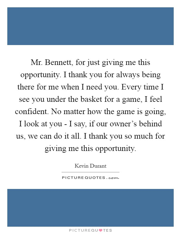 Mr. Bennett, for just giving me this opportunity. I thank you for always being there for me when I need you. Every time I see you under the basket for a game, I feel confident. No matter how the game is going, I look at you - I say, if our owner's behind us, we can do it all. I thank you so much for giving me this opportunity Picture Quote #1