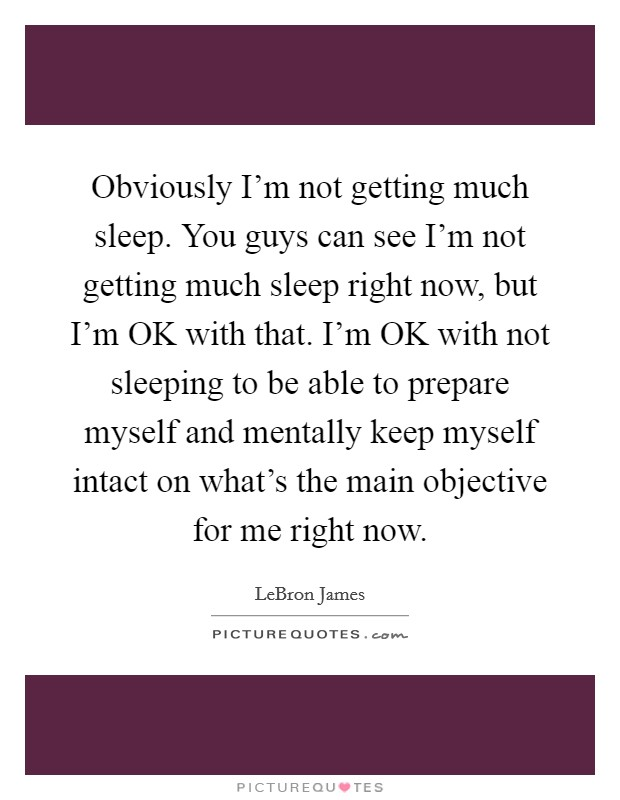 Obviously I'm not getting much sleep. You guys can see I'm not getting much sleep right now, but I'm OK with that. I'm OK with not sleeping to be able to prepare myself and mentally keep myself intact on what's the main objective for me right now Picture Quote #1