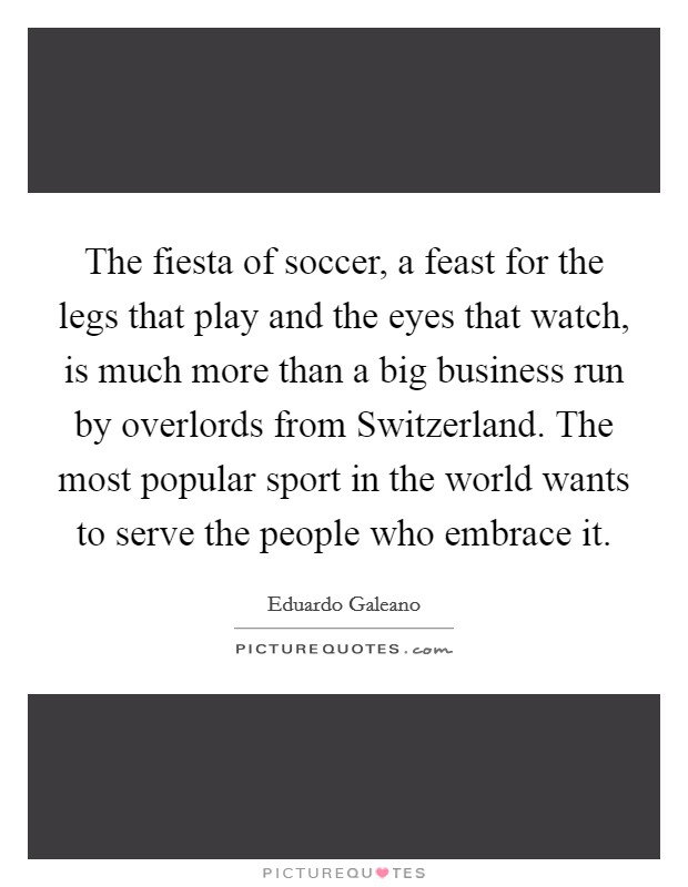 The fiesta of soccer, a feast for the legs that play and the eyes that watch, is much more than a big business run by overlords from Switzerland. The most popular sport in the world wants to serve the people who embrace it Picture Quote #1