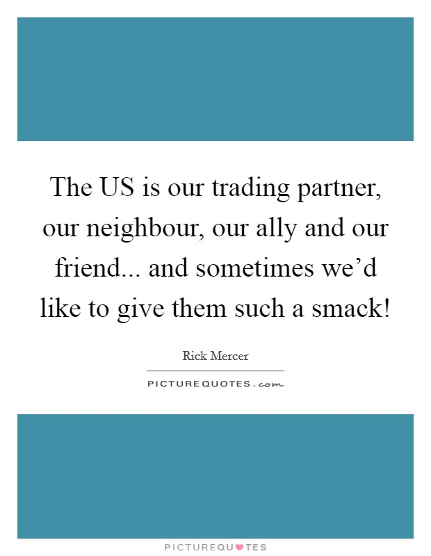 The US is our trading partner, our neighbour, our ally and our friend... and sometimes we'd like to give them such a smack! Picture Quote #1