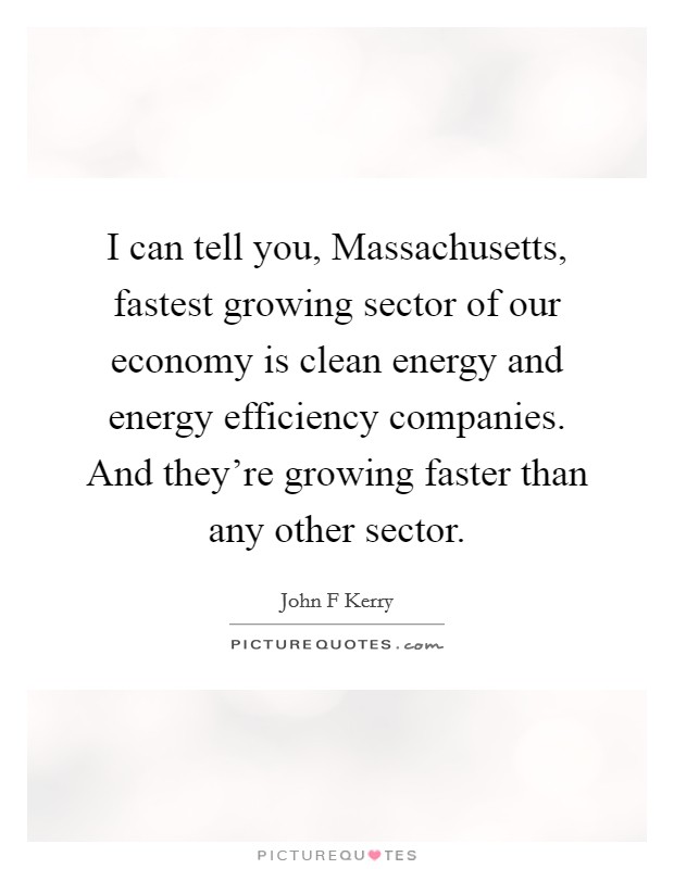 I can tell you, Massachusetts, fastest growing sector of our economy is clean energy and energy efficiency companies. And they're growing faster than any other sector Picture Quote #1