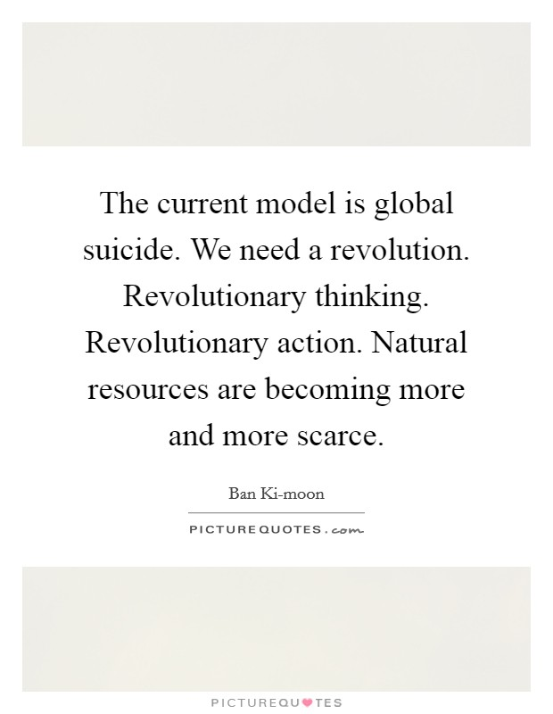 The current model is global suicide. We need a revolution. Revolutionary thinking. Revolutionary action. Natural resources are becoming more and more scarce Picture Quote #1