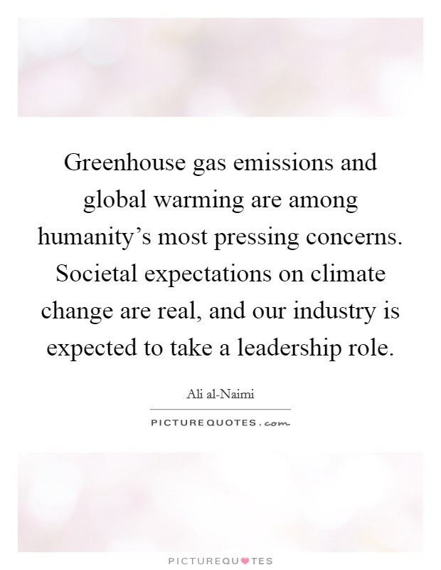 Greenhouse gas emissions and global warming are among humanity's most pressing concerns. Societal expectations on climate change are real, and our industry is expected to take a leadership role Picture Quote #1