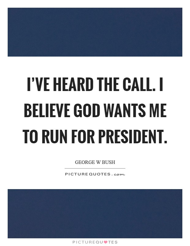 I've heard the call. I believe God wants me to run for president Picture Quote #1