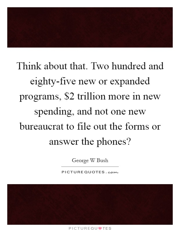 Think about that. Two hundred and eighty-five new or expanded programs, $2 trillion more in new spending, and not one new bureaucrat to file out the forms or answer the phones? Picture Quote #1