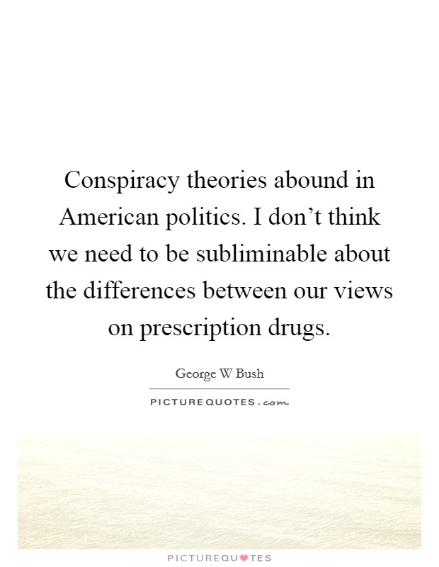 Conspiracy theories abound in American politics. I don't think we need to be subliminable about the differences between our views on prescription drugs Picture Quote #1