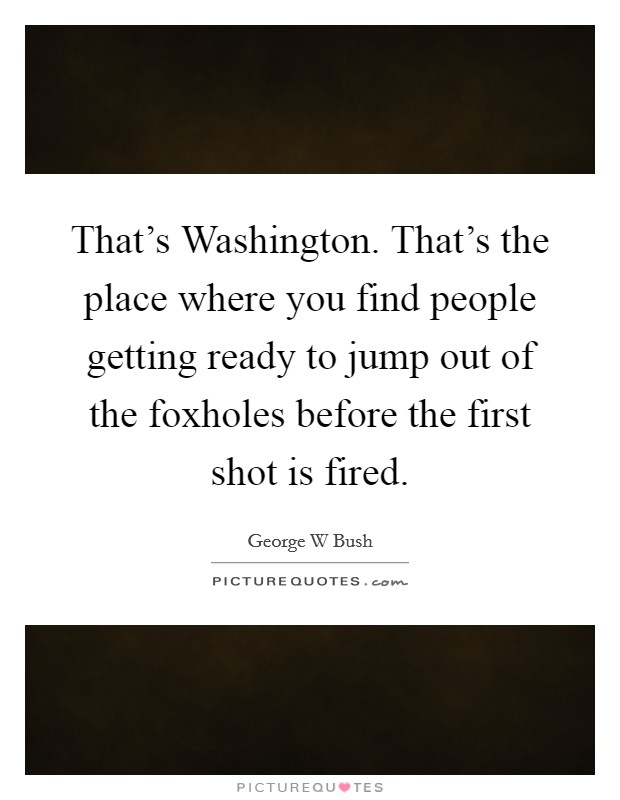 That's Washington. That's the place where you find people getting ready to jump out of the foxholes before the first shot is fired Picture Quote #1