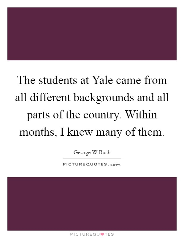 The students at Yale came from all different backgrounds and all parts of the country. Within months, I knew many of them Picture Quote #1