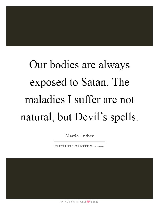 Our bodies are always exposed to Satan. The maladies I suffer are not natural, but Devil's spells Picture Quote #1