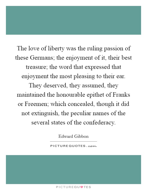 The love of liberty was the ruling passion of these Germans; the enjoyment of it, their best treasure; the word that expressed that enjoyment the most pleasing to their ear. They deserved, they assumed, they maintained the honourable epithet of Franks or Freemen; which concealed, though it did not extinguish, the peculiar names of the several states of the confederacy Picture Quote #1