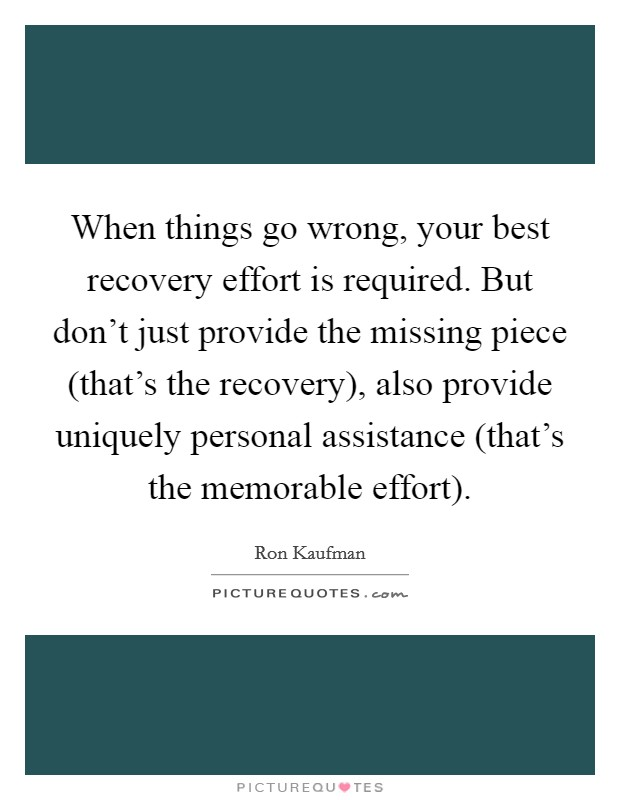 When things go wrong, your best recovery effort is required. But don't just provide the missing piece (that's the recovery), also provide uniquely personal assistance (that's the memorable effort) Picture Quote #1