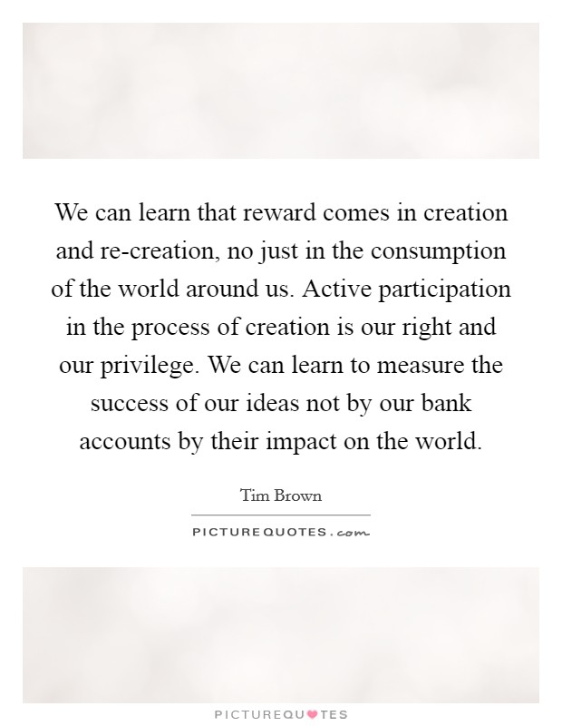 We can learn that reward comes in creation and re-creation, no just in the consumption of the world around us. Active participation in the process of creation is our right and our privilege. We can learn to measure the success of our ideas not by our bank accounts by their impact on the world Picture Quote #1