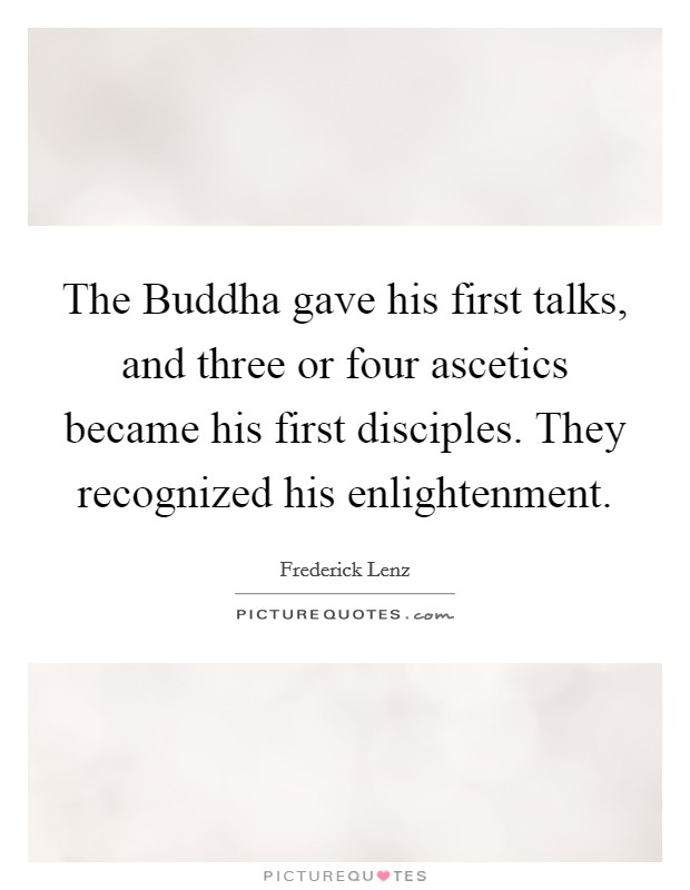 The Buddha gave his first talks, and three or four ascetics became his first disciples. They recognized his enlightenment Picture Quote #1