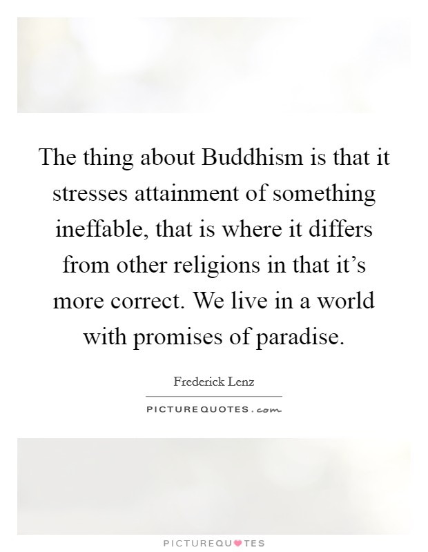 The thing about Buddhism is that it stresses attainment of something ineffable, that is where it differs from other religions in that it's more correct. We live in a world with promises of paradise Picture Quote #1