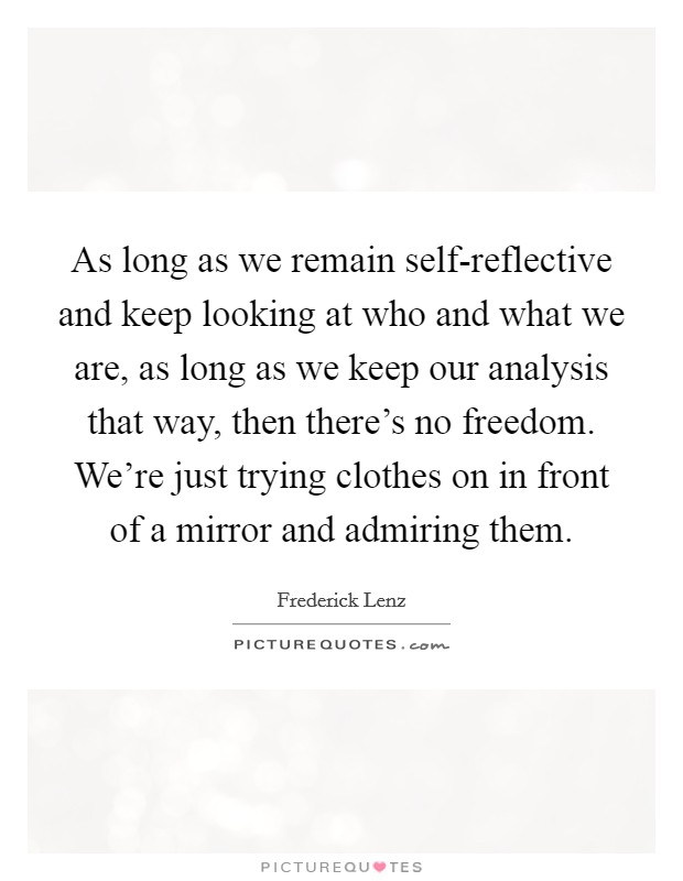 As long as we remain self-reflective and keep looking at who and what we are, as long as we keep our analysis that way, then there's no freedom. We're just trying clothes on in front of a mirror and admiring them Picture Quote #1
