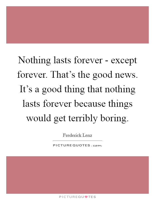 Nothing lasts forever - except forever. That's the good news. It's a good thing that nothing lasts forever because things would get terribly boring Picture Quote #1