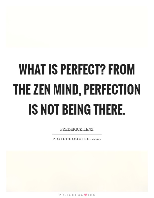 What is perfect? From the Zen mind, perfection is not being there Picture Quote #1