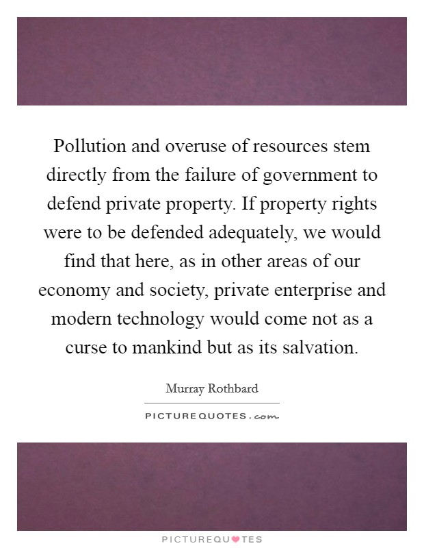 Pollution and overuse of resources stem directly from the failure of government to defend private property. If property rights were to be defended adequately, we would find that here, as in other areas of our economy and society, private enterprise and modern technology would come not as a curse to mankind but as its salvation Picture Quote #1