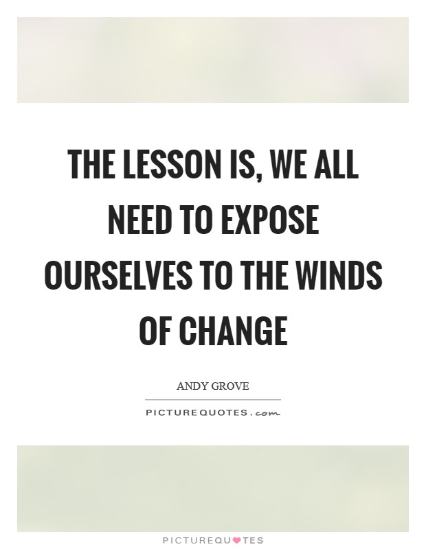 The Lesson is, we all need to expose ourselves to the winds of change Picture Quote #1