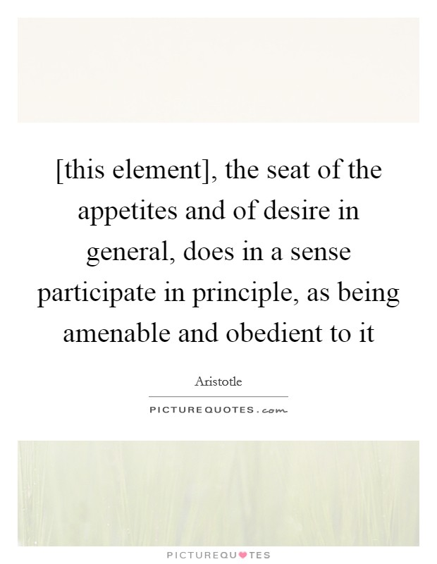 [this element], the seat of the appetites and of desire in general, does in a sense participate in principle, as being amenable and obedient to it Picture Quote #1