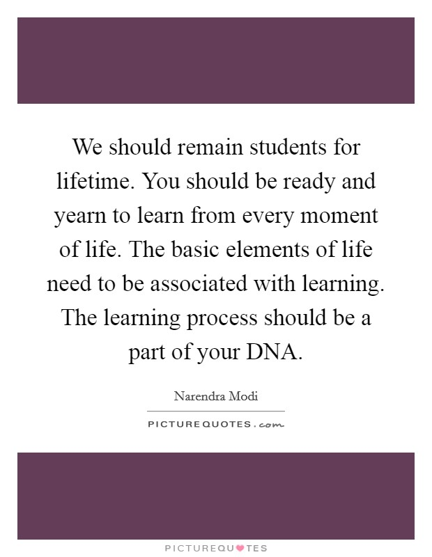 We should remain students for lifetime. You should be ready and yearn to learn from every moment of life. The basic elements of life need to be associated with learning. The learning process should be a part of your DNA Picture Quote #1