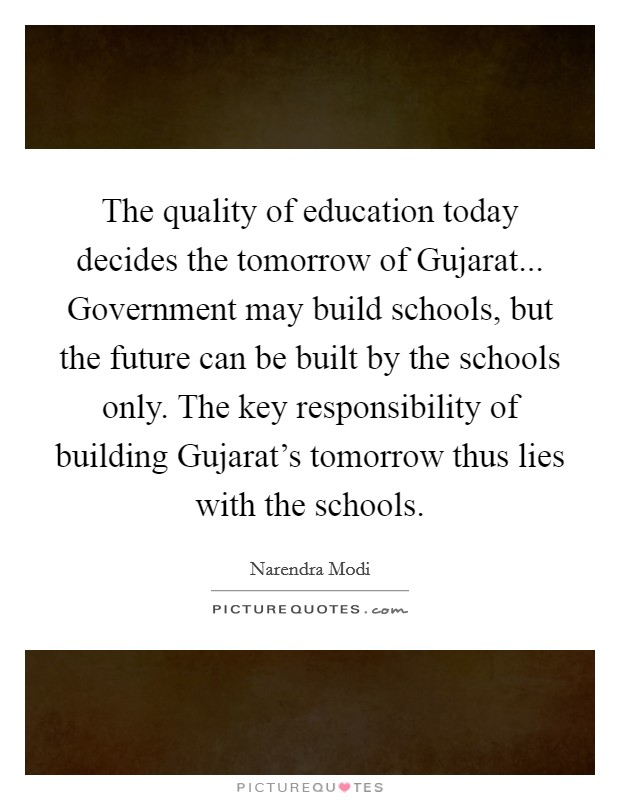 The quality of education today decides the tomorrow of Gujarat... Government may build schools, but the future can be built by the schools only. The key responsibility of building Gujarat's tomorrow thus lies with the schools Picture Quote #1