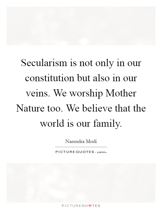 Secularism is not only in our constitution but also in our veins. We worship Mother Nature too. We believe that the world is our family Picture Quote #1
