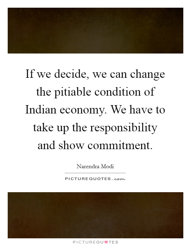 If we decide, we can change the pitiable condition of Indian economy. We have to take up the responsibility and show commitment Picture Quote #1