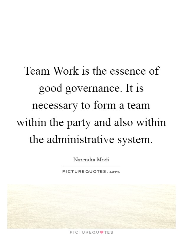 Team Work is the essence of good governance. It is necessary to form a team within the party and also within the administrative system Picture Quote #1