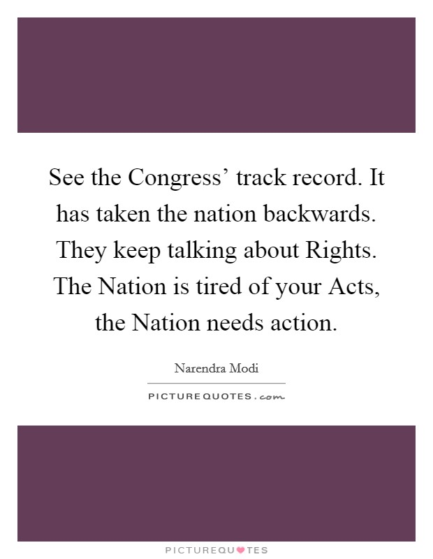 See the Congress' track record. It has taken the nation backwards. They keep talking about Rights. The Nation is tired of your Acts, the Nation needs action Picture Quote #1