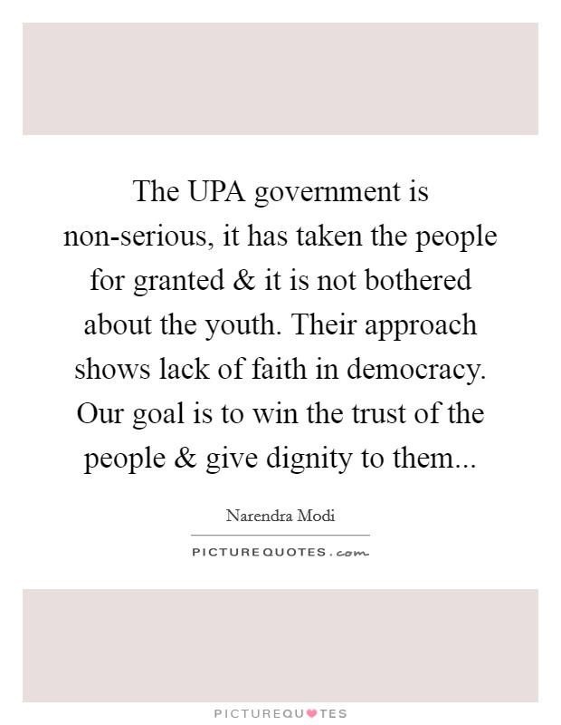 The UPA government is non-serious, it has taken the people for granted and it is not bothered about the youth. Their approach shows lack of faith in democracy. Our goal is to win the trust of the people and give dignity to them Picture Quote #1